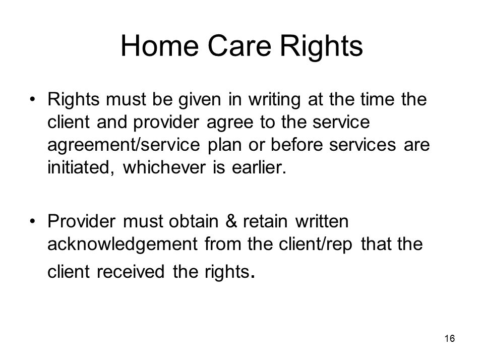 16 Home Care Rights Rights must be given in writing at the time the client and provider agree to the service agreement/service plan or before services are initiated, whichever is earlier.