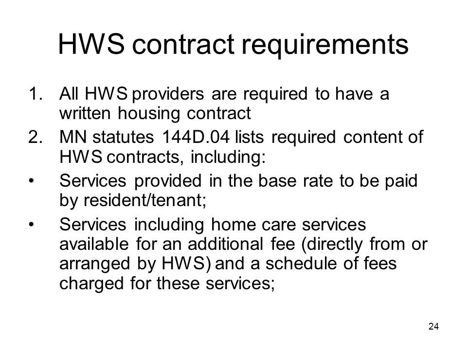 24 HWS contract requirements 1.All HWS providers are required to have a written housing contract 2.MN statutes 144D.04 lists required content of HWS contracts, including: Services provided in the base rate to be paid by resident/tenant; Services including home care services available for an additional fee (directly from or arranged by HWS) and a schedule of fees charged for these services;