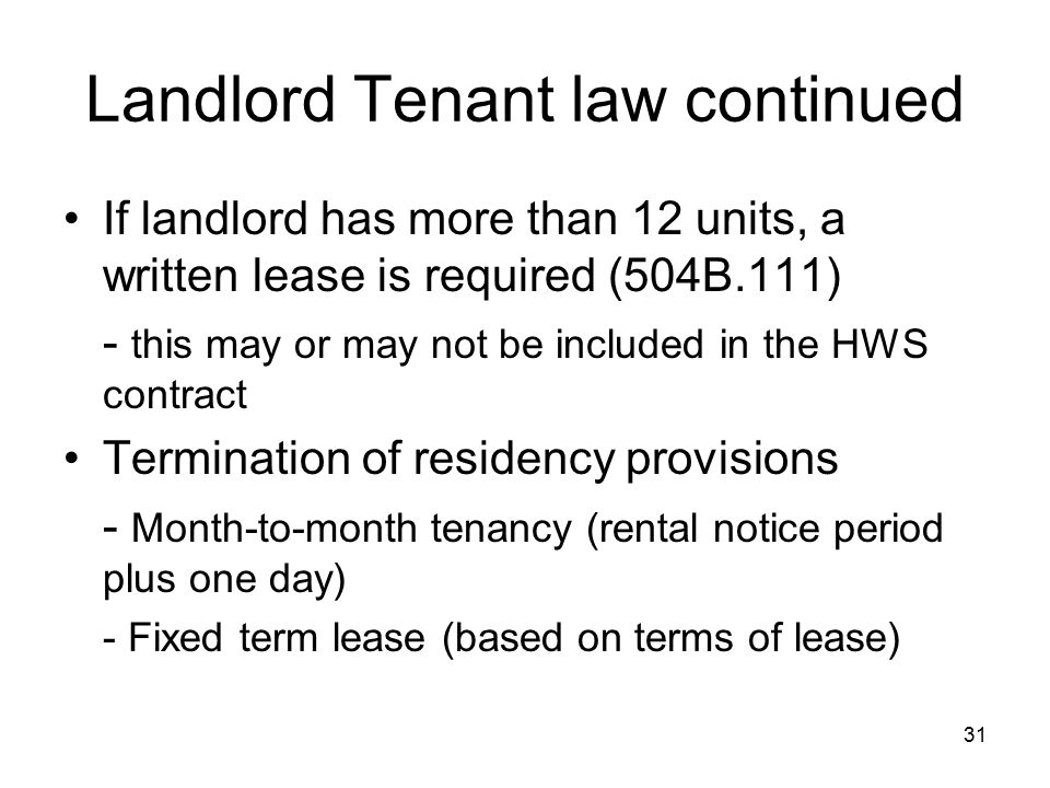 31 Landlord Tenant law continued If landlord has more than 12 units, a written lease is required (504B.111) - this may or may not be included in the HWS contract Termination of residency provisions - Month-to-month tenancy (rental notice period plus one day) - Fixed term lease (based on terms of lease)