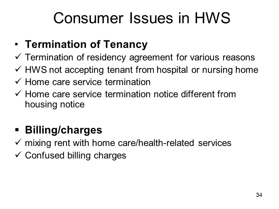 34 Consumer Issues in HWS Termination of Tenancy Termination of residency agreement for various reasons HWS not accepting tenant from hospital or nursing home Home care service termination Home care service termination notice different from housing notice  Billing/charges mixing rent with home care/health-related services Confused billing charges