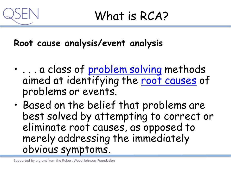 What is RCA? Root cause analysis/event analysis... a class of problem solving methods aimed at identifying the root causes of problems or events.probl