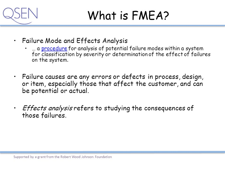 What is FMEA? Failure Mode and Effects Analysis … a procedure for analysis of potential failure modes within a system for classification by severity o