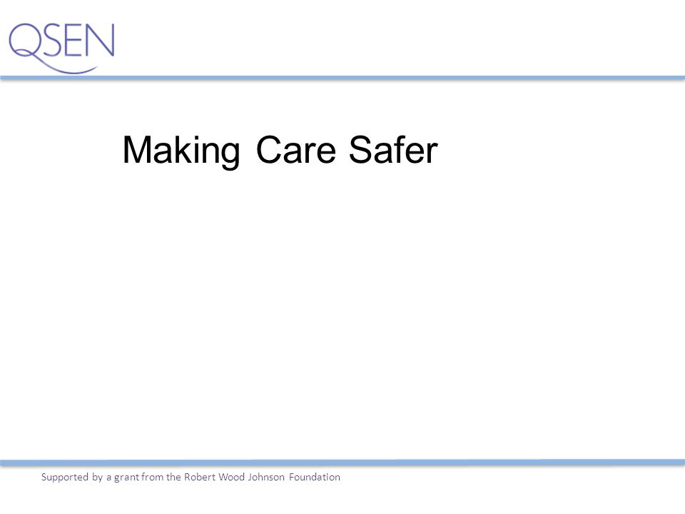 Making Care Safer Supported by a grant from the Robert Wood Johnson Foundation