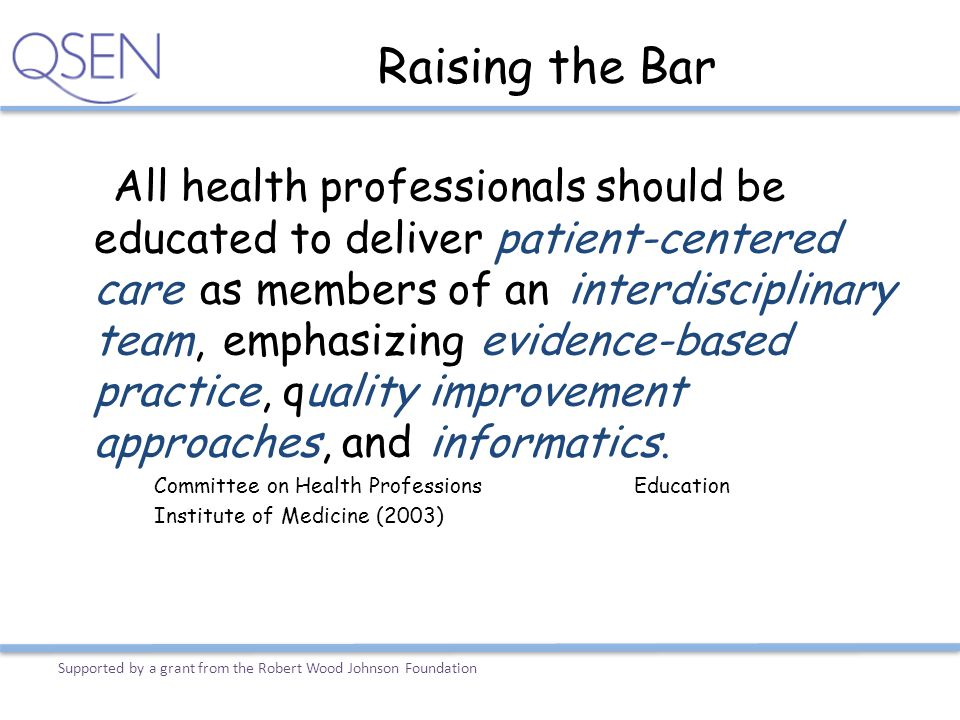 Raising the Bar All health professionals should be educated to deliver patient-centered care as members of an interdisciplinary team, emphasizing evid