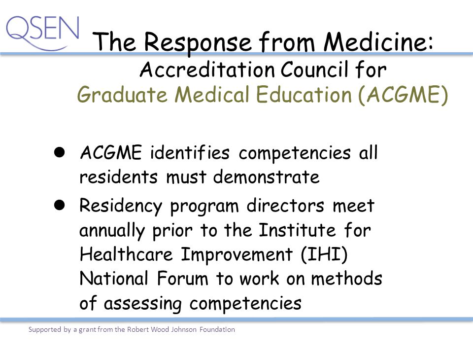 The Response from Medicine: Accreditation Council for Graduate Medical Education (ACGME) ACGME identifies competencies all residents must demonstrate
