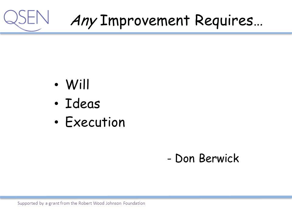 Any Improvement Requires… Will Ideas Execution - Don Berwick Supported by a grant from the Robert Wood Johnson Foundation