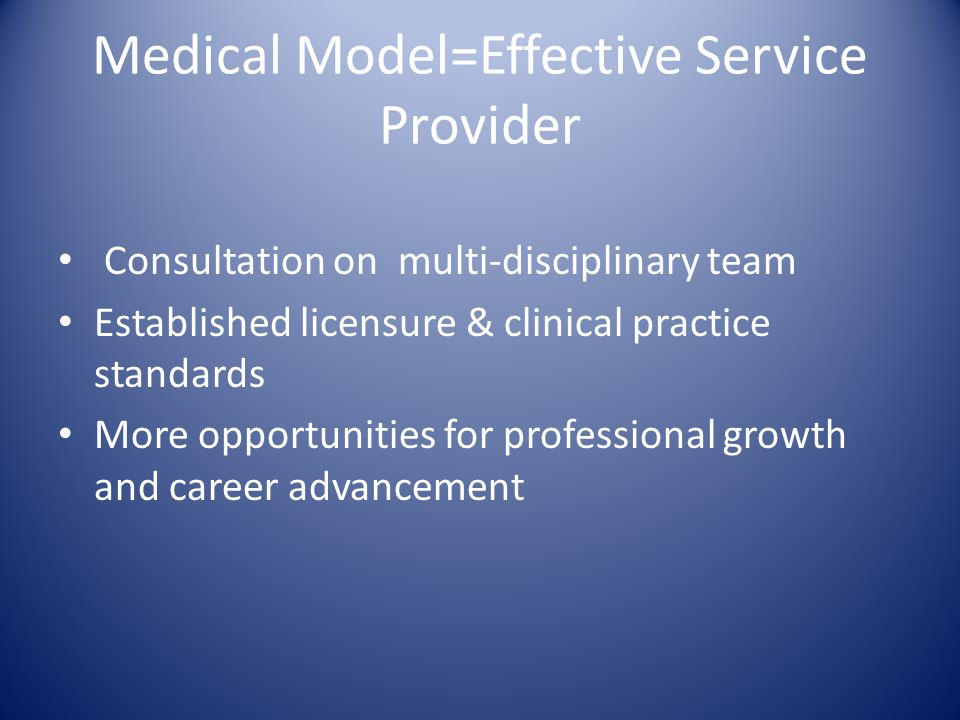 Medical Model=Effective Service Provider Consultation on multi-disciplinary team Established licensure & clinical practice standards More opportunitie