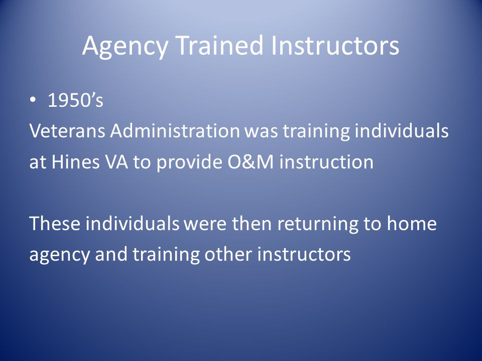 Agency Trained Instructors 1950's Veterans Administration was training individuals at Hines VA to provide O&M instruction These individuals were then