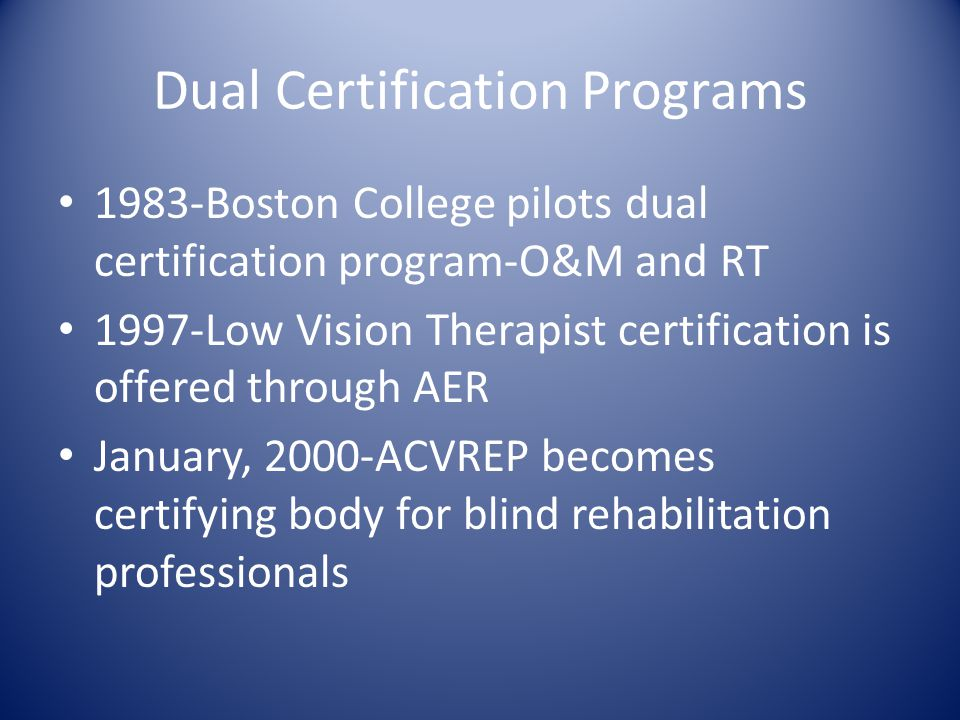 Dual Certification Programs 1983-Boston College pilots dual certification program-O&M and RT 1997-Low Vision Therapist certification is offered throug