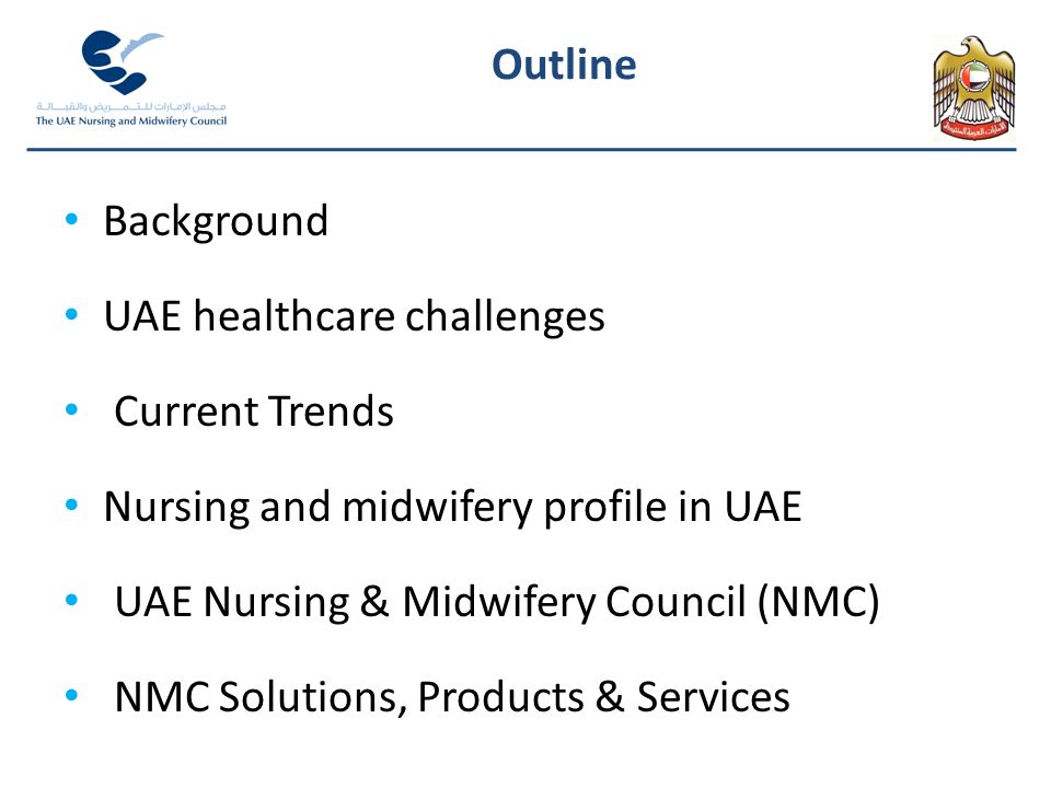 Background UAE healthcare challenges Current Trends Nursing and midwifery profile in UAE UAE Nursing & Midwifery Council (NMC) NMC Solutions, Products