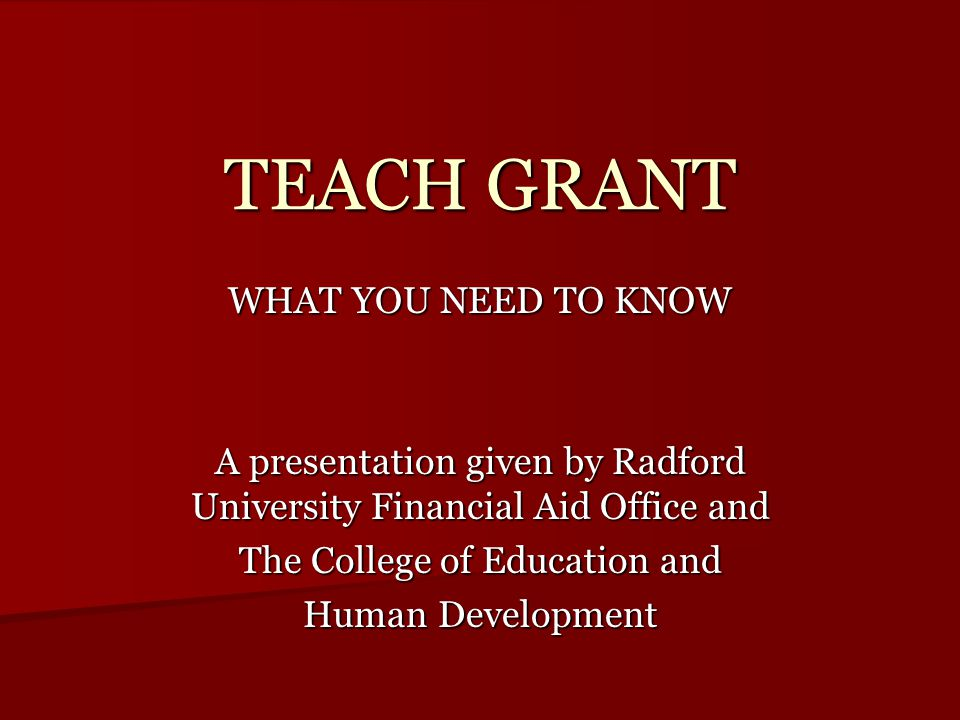 TEACH GRANT WHAT YOU NEED TO KNOW A presentation given by Radford University Financial Aid Office and The College of Education and Human Development