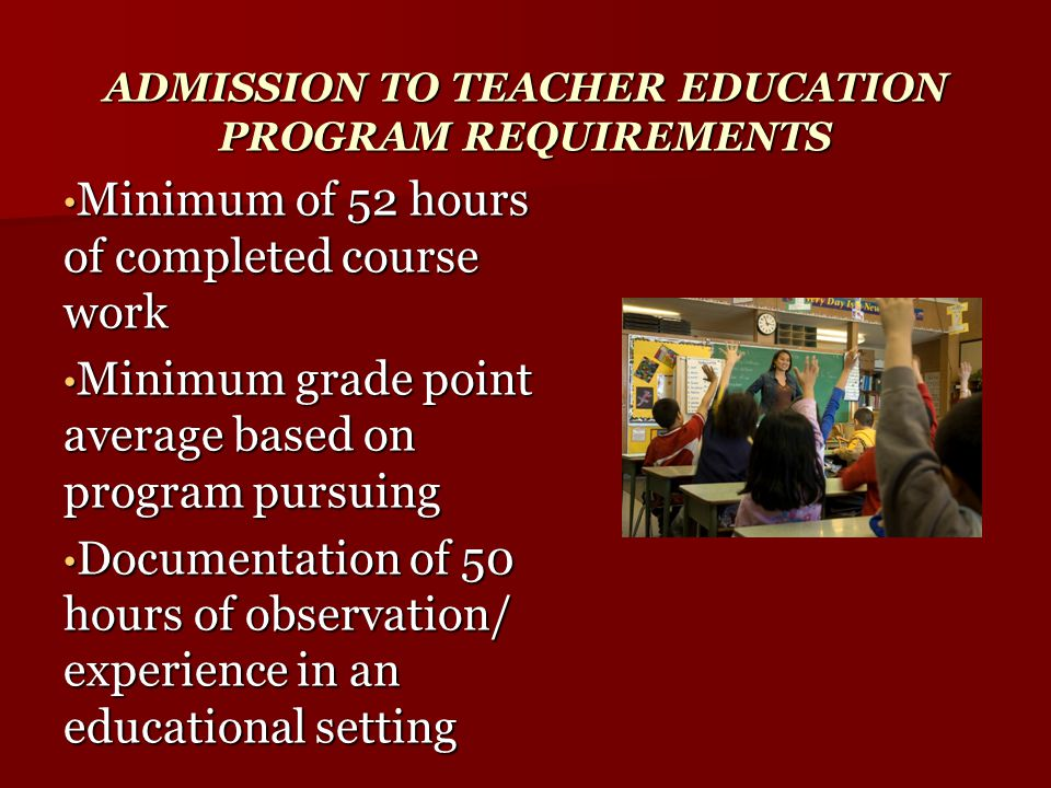 ADMISSION TO TEACHER EDUCATION PROGRAM REQUIREMENTS Minimum of 52 hours of completed course work Minimum of 52 hours of completed course work Minimum grade point average based on program pursuing Minimum grade point average based on program pursuing Documentation of 50 hours of observation/ experience in an educational setting Documentation of 50 hours of observation/ experience in an educational setting