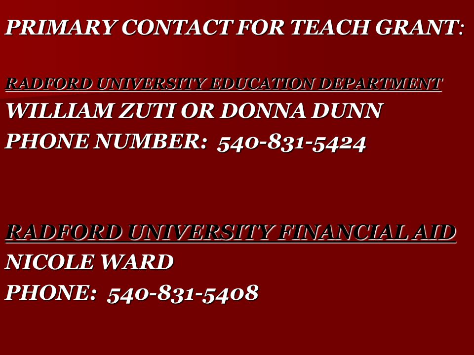 PRIMARY CONTACT FOR TEACH GRANT: RADFORD UNIVERSITY EDUCATION DEPARTMENT WILLIAM ZUTI OR DONNA DUNN PHONE NUMBER: 540-831-5424 RADFORD UNIVERSITY FINANCIAL AID NICOLE WARD PHONE: 540-831-5408