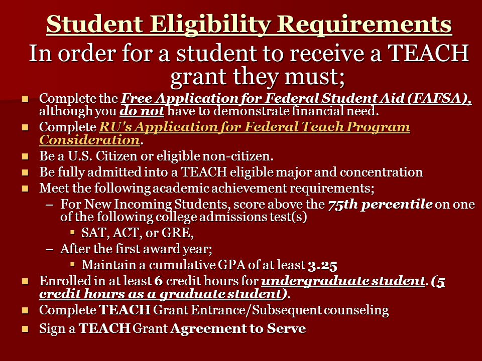 Student Eligibility Requirements In order for a student to receive a TEACH grant they must; Complete the Free Application for Federal Student Aid (FAFSA), although you do not have to demonstrate financial need.