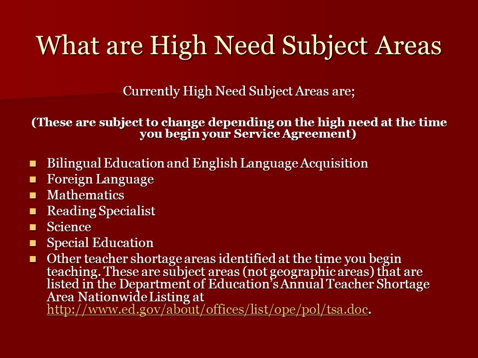 What are High Need Subject Areas Currently High Need Subject Areas are; (These are subject to change depending on the high need at the time you begin your Service Agreement) Bilingual Education and English Language Acquisition Bilingual Education and English Language Acquisition Foreign Language Foreign Language Mathematics Mathematics Reading Specialist Reading Specialist Science Science Special Education Special Education Other teacher shortage areas identified at the time you begin teaching.