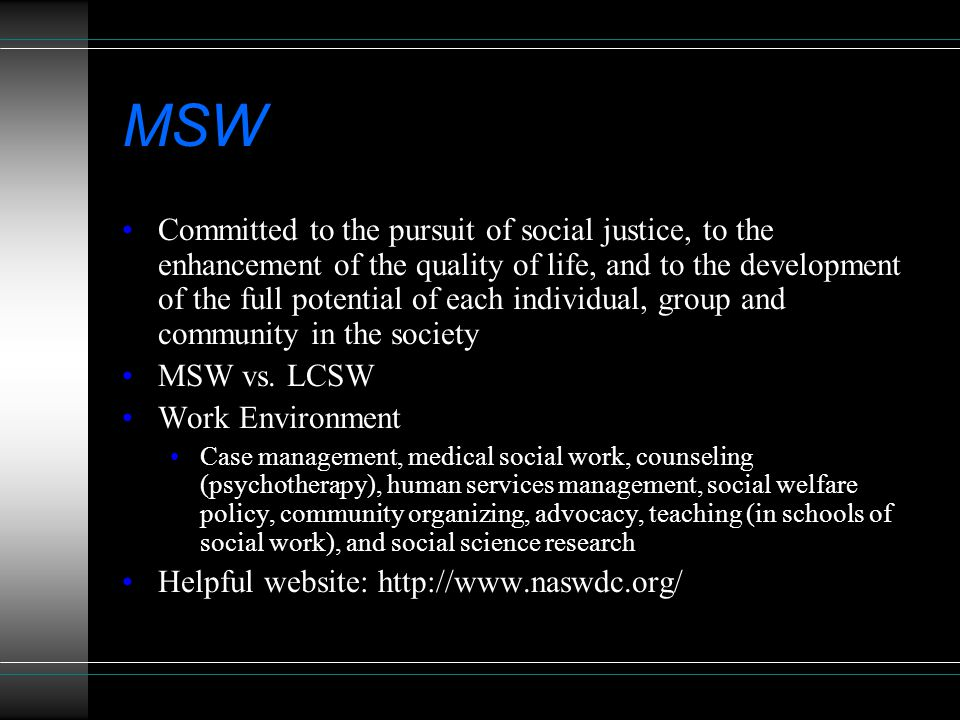 MSW Committed to the pursuit of social justice, to the enhancement of the quality of life, and to the development of the full potential of each individual, group and community in the society MSW vs.
