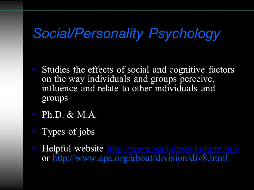 Social/Personality Psychology Studies the effects of social and cognitive factors on the way individuals and groups perceive, influence and relate to other individuals and groups Ph.D.