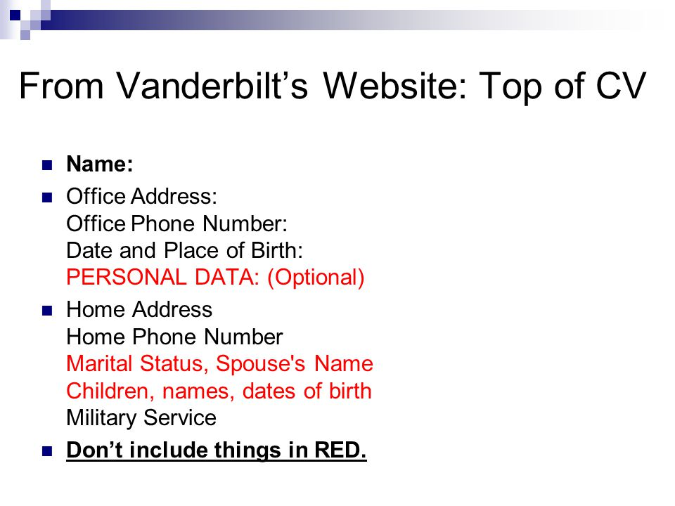 From Vanderbilt's Website: Top of CV Name: Office Address: Office Phone Number: Date and Place of Birth: PERSONAL DATA: (Optional) Home Address Home P