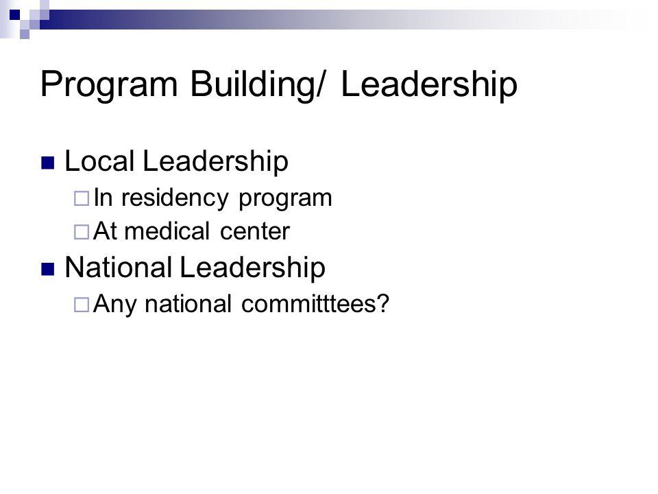 Program Building/ Leadership Local Leadership  In residency program  At medical center National Leadership  Any national committtees?