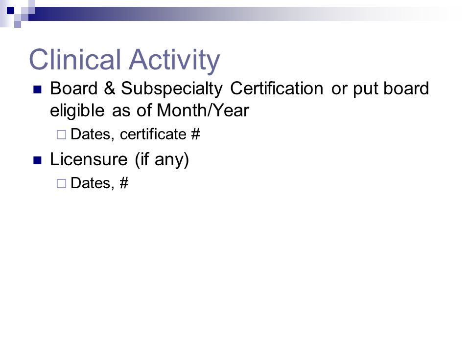 Clinical Activity Board & Subspecialty Certification or put board eligible as of Month/Year  Dates, certificate # Licensure (if any)  Dates, #
