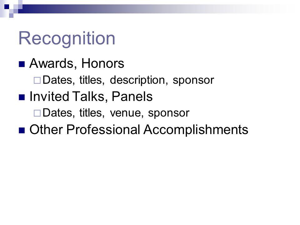Recognition Awards, Honors  Dates, titles, description, sponsor Invited Talks, Panels  Dates, titles, venue, sponsor Other Professional Accomplishme
