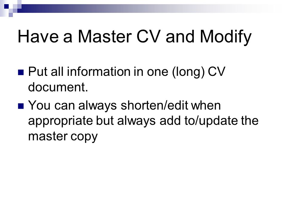 Have a Master CV and Modify Put all information in one (long) CV document. You can always shorten/edit when appropriate but always add to/update the m