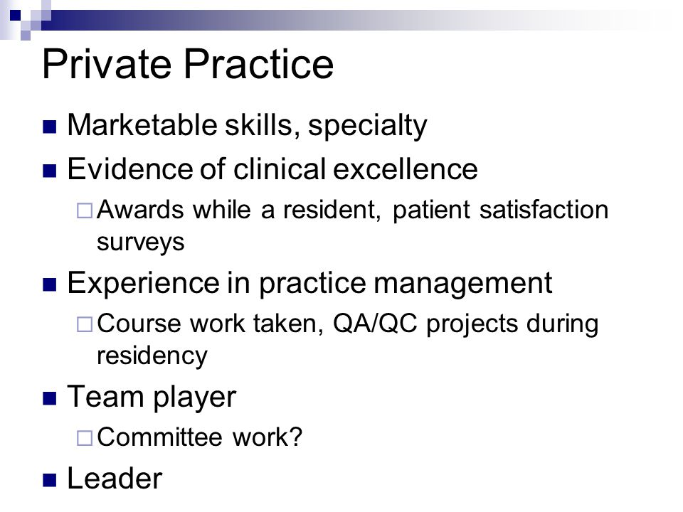 Private Practice Marketable skills, specialty Evidence of clinical excellence  Awards while a resident, patient satisfaction surveys Experience in pr