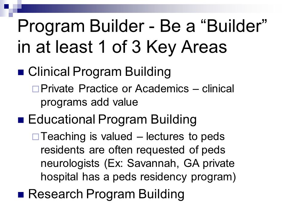 """Program Builder - Be a """"Builder"""" in at least 1 of 3 Key Areas Clinical Program Building  Private Practice or Academics – clinical programs add value"""