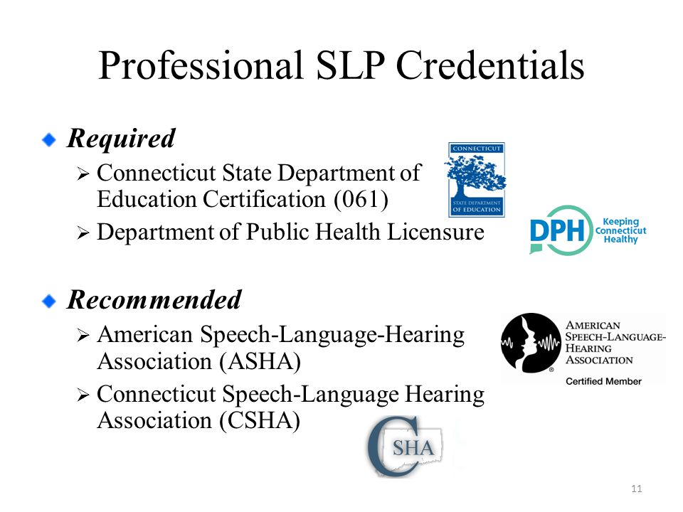 Professional SLP Credentials Required  Connecticut State Department of Education Certification (061)  Department of Public Health Licensure Recommended  American Speech-Language-Hearing Association (ASHA)  Connecticut Speech-Language Hearing Association (CSHA) 11