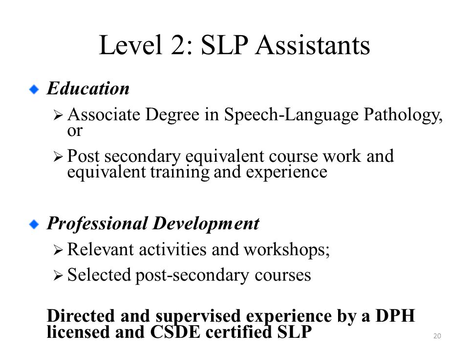 Level 2: SLP Assistants Education  Associate Degree in Speech-Language Pathology, or  Post secondary equivalent course work and equivalent training and experience Professional Development  Relevant activities and workshops;  Selected post-secondary courses Directed and supervised experience by a DPH licensed and CSDE certified SLP 20