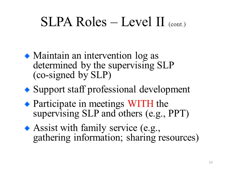 SLPA Roles – Level II (cont.) Maintain an intervention log as determined by the supervising SLP (co-signed by SLP) Support staff professional development Participate in meetings WITH the supervising SLP and others (e.g., PPT) Assist with family service (e.g., gathering information; sharing resources) 24