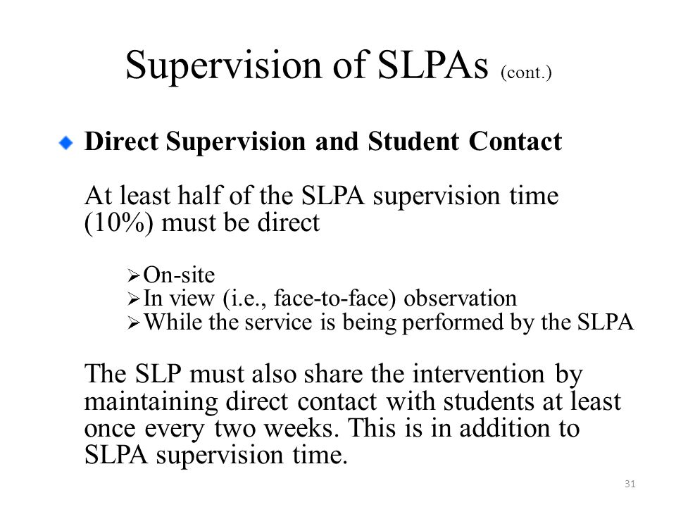 Supervision of SLPAs (cont.) Direct Supervision and Student Contact At least half of the SLPA supervision time (10%) must be direct  On-site  In view (i.e., face-to-face) observation  While the service is being performed by the SLPA The SLP must also share the intervention by maintaining direct contact with students at least once every two weeks.