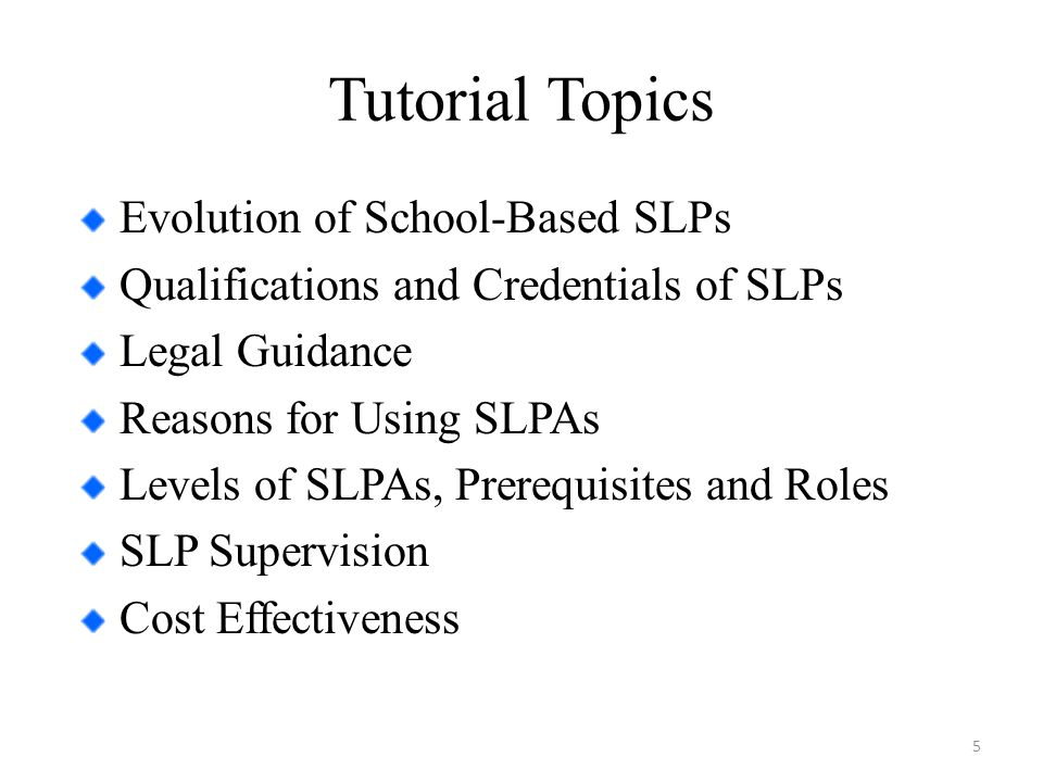 Tutorial Topics Evolution of School-Based SLPs Qualifications and Credentials of SLPs Legal Guidance Reasons for Using SLPAs Levels of SLPAs, Prerequisites and Roles SLP Supervision Cost Effectiveness 5