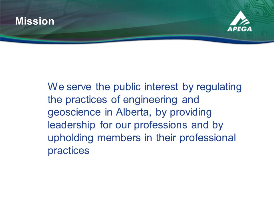 We serve the public interest by regulating the practices of engineering and geoscience in Alberta, by providing leadership for our professions and by