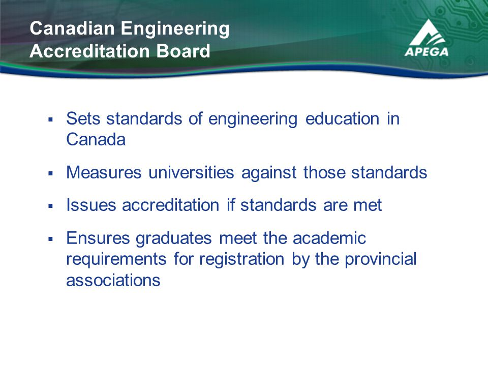  Sets standards of engineering education in Canada  Measures universities against those standards  Issues accreditation if standards are met  Ensu