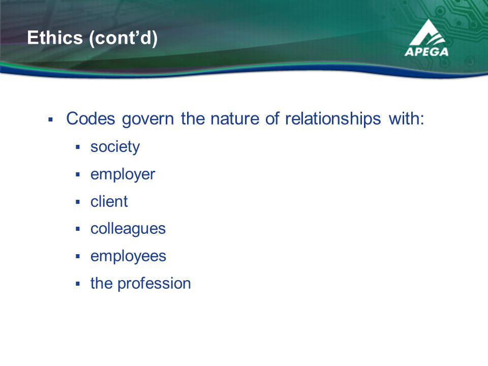  Codes govern the nature of relationships with:  society  employer  client  colleagues  employees  the profession Ethics (cont'd)