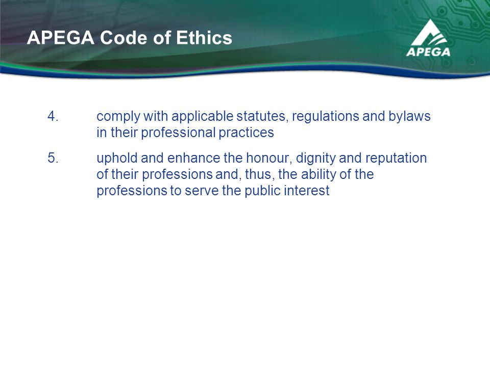 4. comply with applicable statutes, regulations and bylaws in their professional practices 5. uphold and enhance the honour, dignity and reputation of