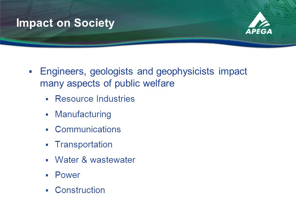  Engineers, geologists and geophysicists impact many aspects of public welfare  Resource Industries  Manufacturing  Communications  Transportatio
