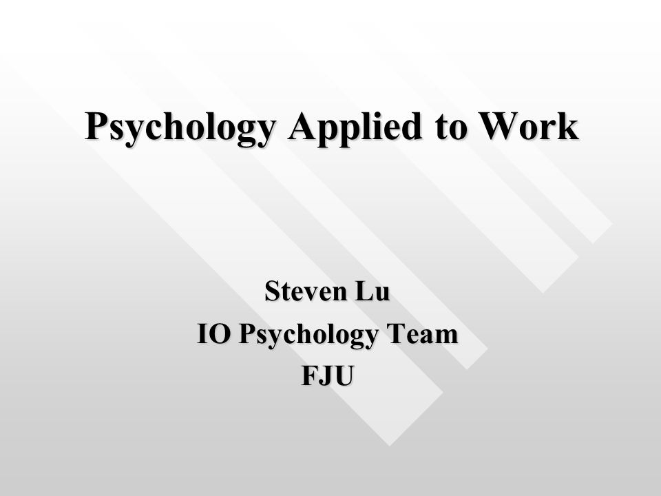 Psychology Applied to Work Steven Lu IO Psychology Team FJU