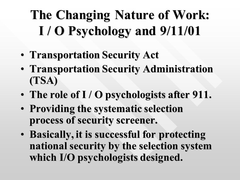 The Changing Nature of Work: I / O Psychology and 9/11/01 Transportation Security ActTransportation Security Act Transportation Security Administration (TSA)Transportation Security Administration (TSA) The role of I / O psychologists after 911.The role of I / O psychologists after 911.