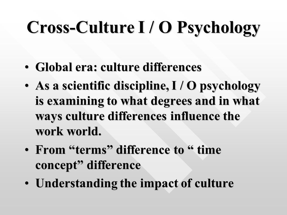 Cross-Culture I / O Psychology Global era: culture differencesGlobal era: culture differences As a scientific discipline, I / O psychology is examining to what degrees and in what ways culture differences influence the work world.As a scientific discipline, I / O psychology is examining to what degrees and in what ways culture differences influence the work world.