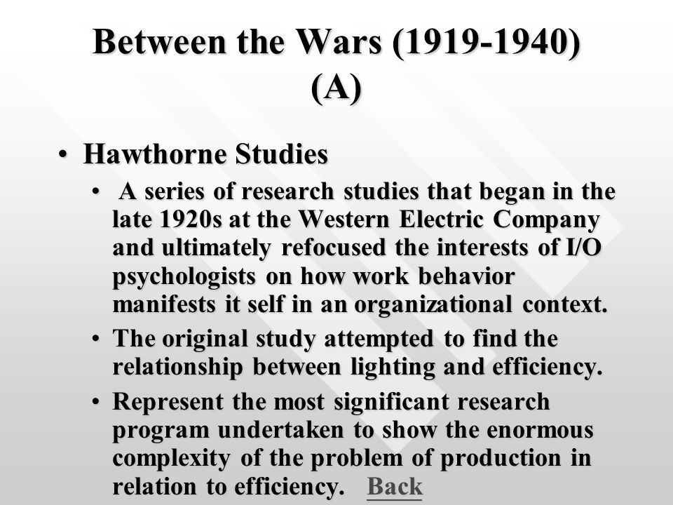 Between the Wars (1919-1940) (A) Hawthorne StudiesHawthorne Studies A series of research studies that began in the late 1920s at the Western Electric Company and ultimately refocused the interests of I/O psychologists on how work behavior manifests it self in an organizational context.