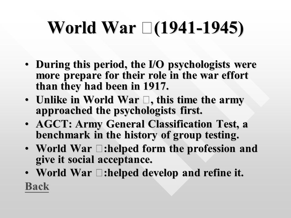 World War Ⅱ (1941-1945) During this period, the I/O psychologists were more prepare for their role in the war effort than they had been in 1917.During this period, the I/O psychologists were more prepare for their role in the war effort than they had been in 1917.