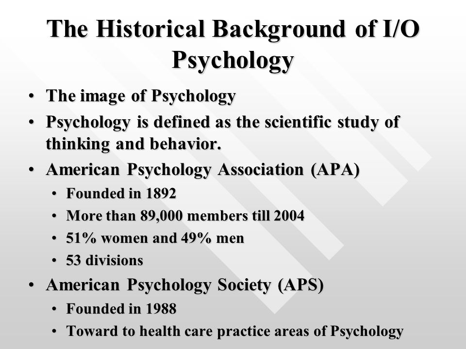 The Historical Background of I/O Psychology The image of PsychologyThe image of Psychology Psychology is defined as the scientific study of thinking and behavior.Psychology is defined as the scientific study of thinking and behavior.