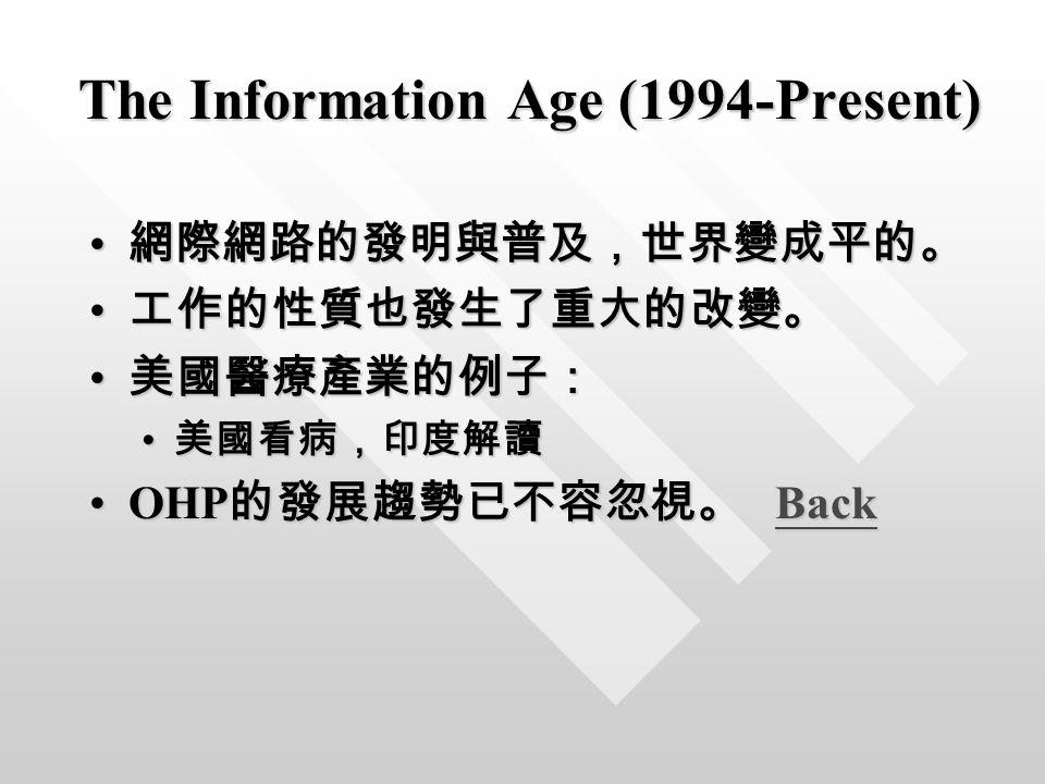 The Information Age (1994-Present) 網際網路的發明與普及,世界變成平的。 網際網路的發明與普及,世界變成平的。 工作的性質也發生了重大的改變。 工作的性質也發生了重大的改變。 美國醫療產業的例子: 美國醫療產業的例子: 美國看病,印度解讀 美國看病,印度解讀 OHP 的發展趨勢已不容忽視。 BackOHP 的發展趨勢已不容忽視。 BackBack