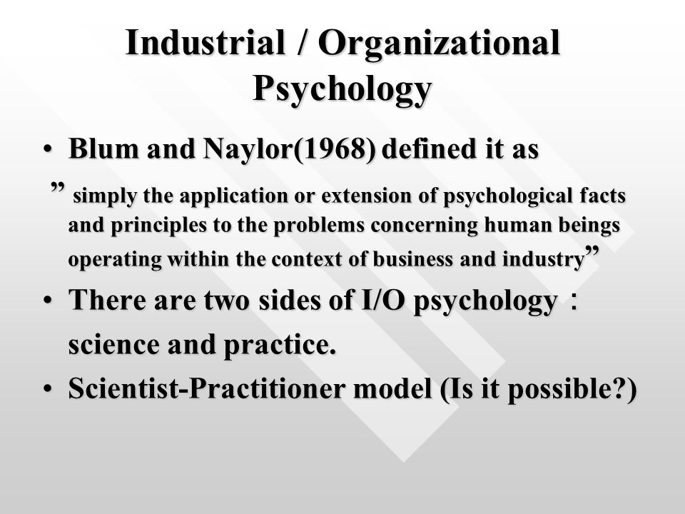 Industrial / Organizational Psychology Blum and Naylor(1968) defined it asBlum and Naylor(1968) defined it as simply the application or extension of psychological facts and principles to the problems concerning human beings operating within the context of business and industry simply the application or extension of psychological facts and principles to the problems concerning human beings operating within the context of business and industry There are two sides of I/O psychology :There are two sides of I/O psychology : science and practice.