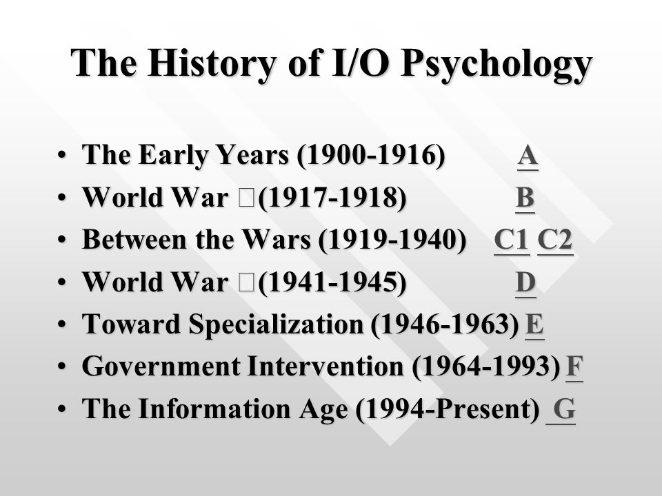 The History of I/O Psychology The Early Years (1900-1916) AThe Early Years (1900-1916) AA World War Ⅰ (1917-1918) BWorld War Ⅰ (1917-1918) BB Between the Wars (1919-1940) C1 C2Between the Wars (1919-1940) C1 C2C1C2C1C2 World War Ⅱ (1941-1945) DWorld War Ⅱ (1941-1945) DD Toward Specialization (1946-1963) EToward Specialization (1946-1963) EE Government Intervention (1964-1993) FGovernment Intervention (1964-1993) FF The Information Age (1994-Present) GThe Information Age (1994-Present) G G G