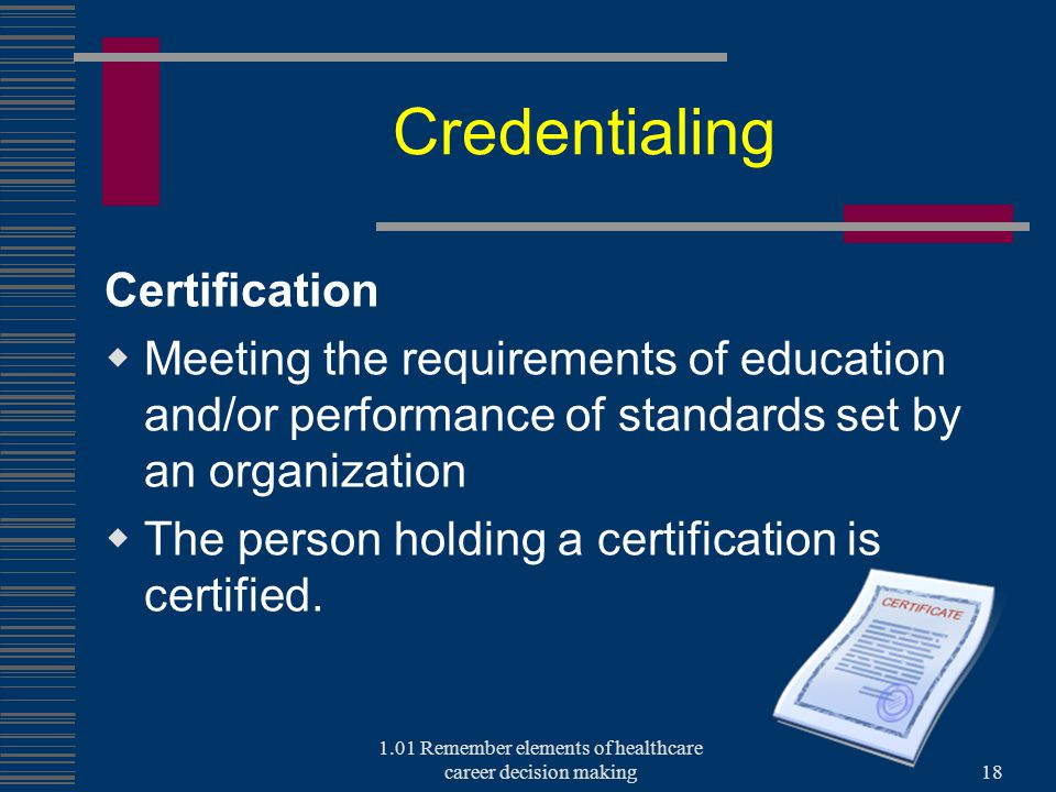 Credentialing Certification  Meeting the requirements of education and/or performance of standards set by an organization  The person holding a certification is certified.