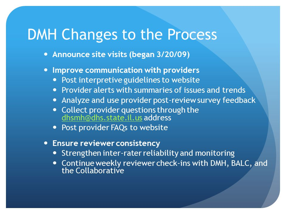 DMH Changes to the Process Announce site visits (began 3/20/09) Improve communication with providers Post interpretive guidelines to website Provider alerts with summaries of issues and trends Analyze and use provider post-review survey feedback Collect provider questions through the dhsmh@dhs.state.il.us address dhsmh@dhs.state.il.us Post provider FAQs to website Ensure reviewer consistency Strengthen inter-rater reliability and monitoring Continue weekly reviewer check-ins with DMH, BALC, and the Collaborative