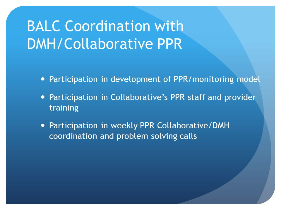 BALC Coordination with DMH/Collaborative PPR Participation in development of PPR/monitoring model Participation in Collaborative's PPR staff and provider training Participation in weekly PPR Collaborative/DMH coordination and problem solving calls